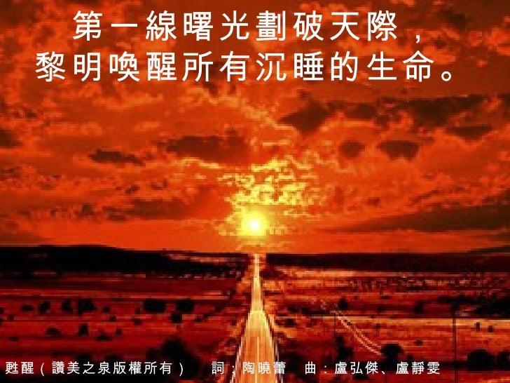 第一線曙光劃破天際, 黎明喚醒所有沉睡的生命。 甦醒 (讚美之泉版權所有)  詞:陶曉蕾 曲: 盧弘傑、盧靜雯