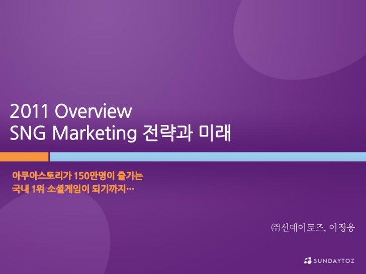 2011 OverviewSNG Marketing 젂략과 미래아쿠아스토리가 150만명이 즐기는국내 1위 소셜게임이 되기까지…                       ㈜선데이토즈, 이정웅