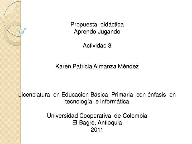 Propuesta  didácticaAprendo JugandoActividad 3Karen Patricia Almanza MéndezLicenciatura  en Educacion Básica  Primaria  co...