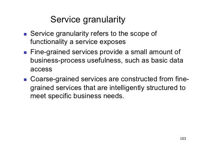Service granularity   Service granularity refers to the scope of     functionality a service exposes   Fine-grained se...