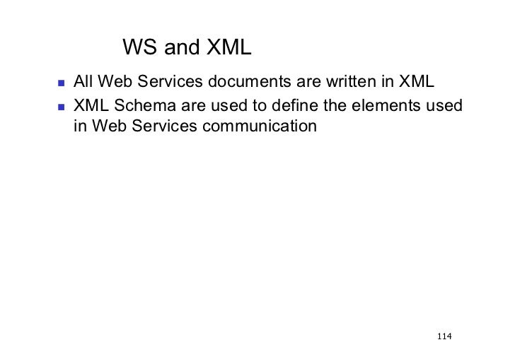 WS and XML   All Web Services documents are written in XML   XML Schema are used to define the elements used     in We...