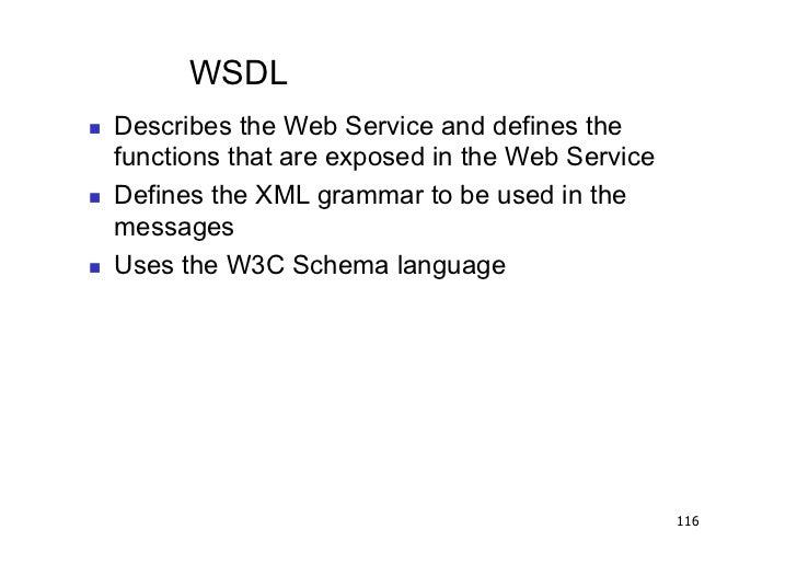 WSDL   Describes the Web Service and defines the     functions that are exposed in the Web Service   Defines the XML g...