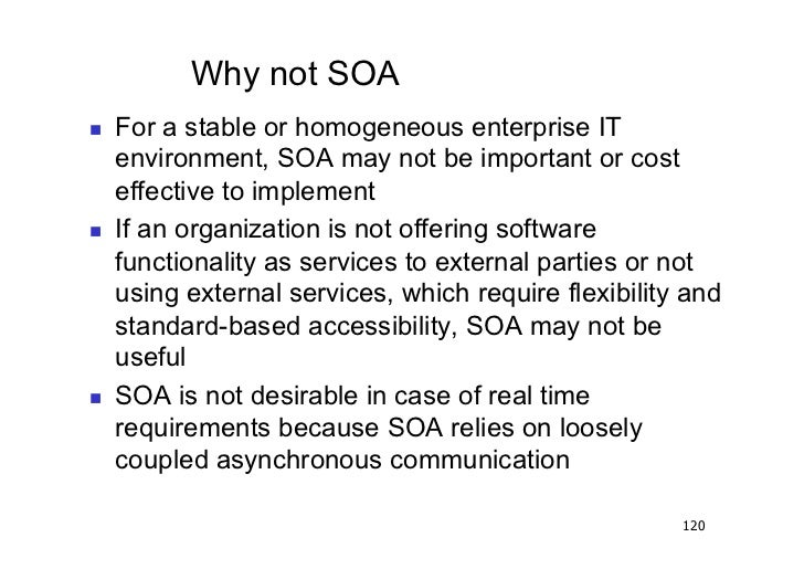 Why not SOA   For a stable or homogeneous enterprise IT     environment, SOA may not be important or cost     effective ...