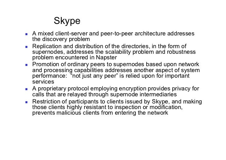 Skype   A mixed client-server and peer-to-peer architecture addresses     the discovery problem   Replication and dist...