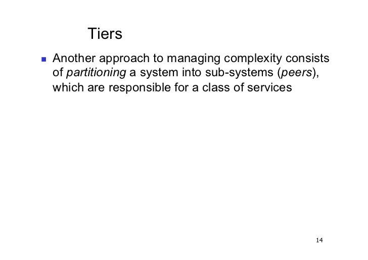 Tiers   Another approach to managing complexity consists     of partitioning a system into sub-systems (peers),     whic...