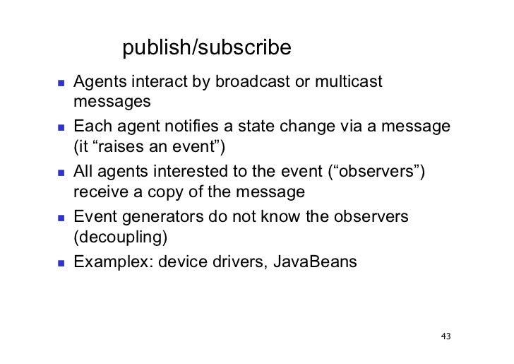 publish/subscribe   Agents interact by broadcast or multicast     messages   Each agent notifies a state change via a ...