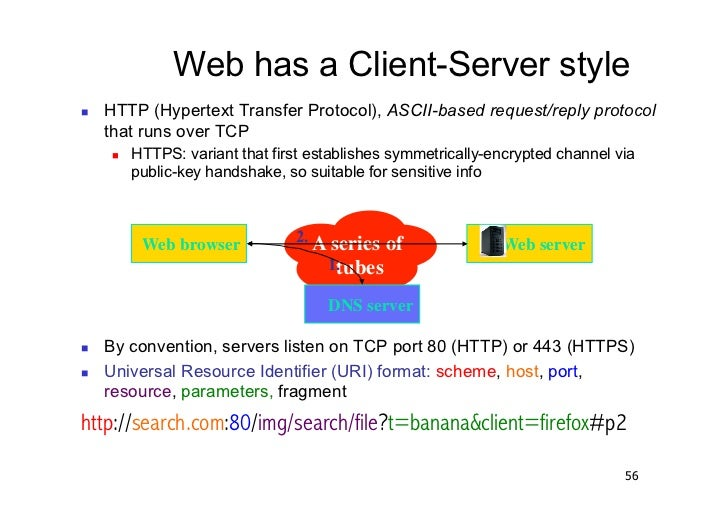 Web has a Client-Server style   HTTP (Hypertext Transfer Protocol), ASCII-based request/reply protocol     that runs ove...