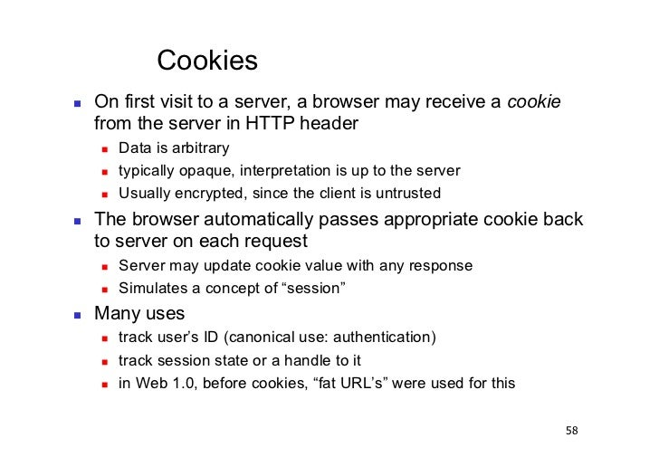 Cookies   On first visit to a server, a browser may receive a cookie     from the server in HTTP header        Data is...