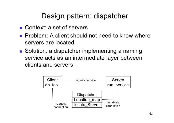 Design pattern: dispatcher   Context: a set of servers   Problem: A client should not need to know where     servers a...