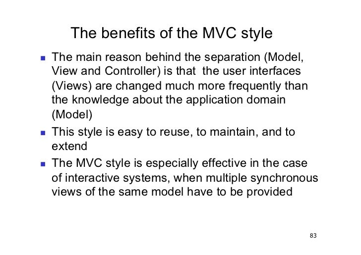 The benefits of the MVC style   The main reason behind the separation (Model,     View and Controller) is that the user ...