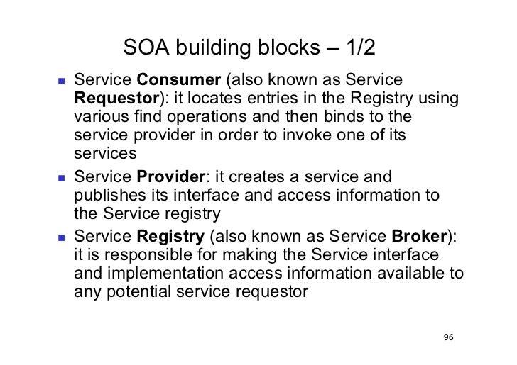 SOA building blocks – 1/2   Service Consumer (also known as Service     Requestor): it locates entries in the Registry u...