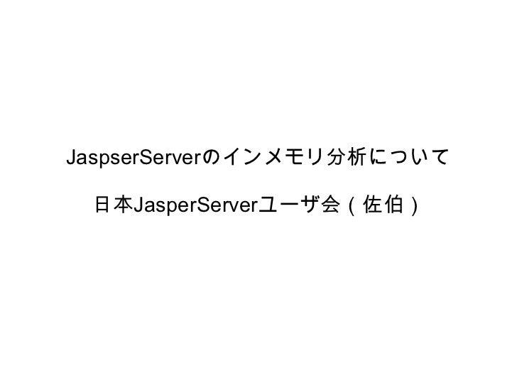JaspserServerのインメモリ分析について 日本JasperServerユーザ会(佐伯)