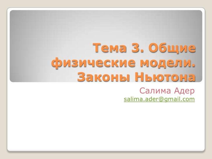 Тема 3. Общие физические модели. Законы Ньютона <br />Салима Адер<br />salima.ader@gmail.com<br />