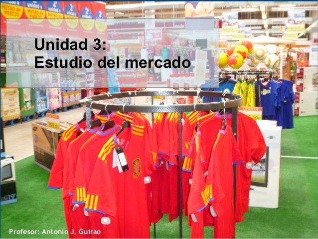 Profesor: Antonio J. Guirao Unidad 3:Unidad 3: Estudio del mercadoEstudio del mercado