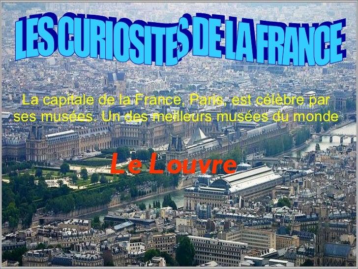 La capitale de la France, Paris, est c é l è bre par ses mus é es. Un des meilleurs mus é es du monde  Le Louvre   LES CUR...