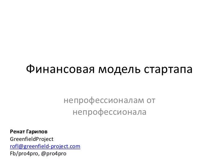 Финансовая модель стартапа                    непрофессионалам от                      непрофессионалаРенат ГариповGreenfi...