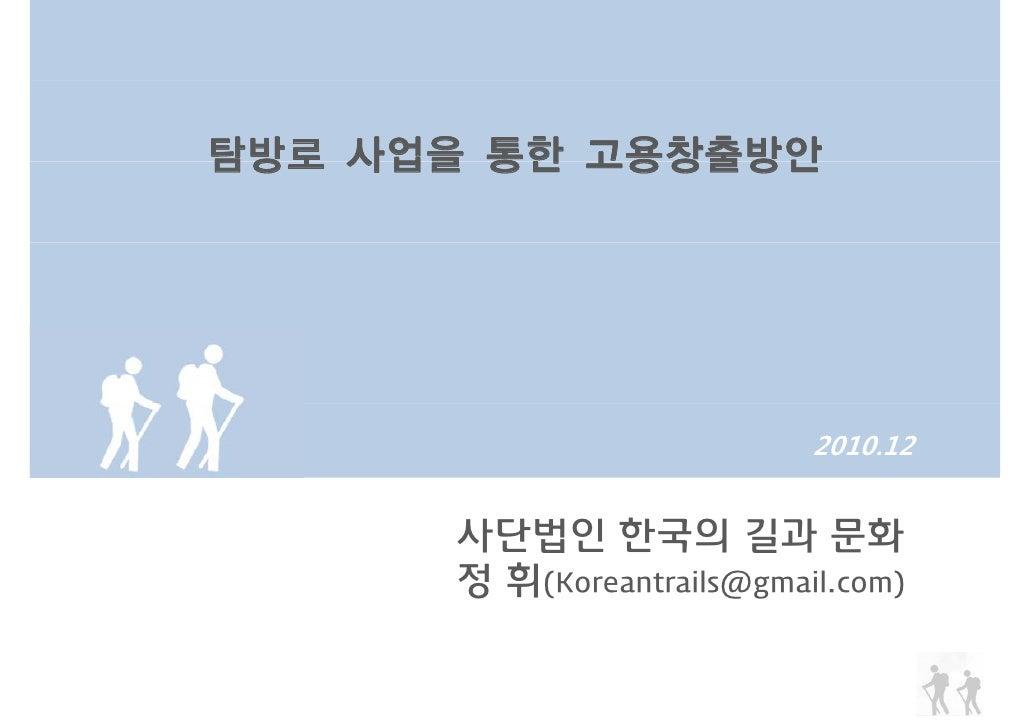 탐방로 사업을 통한 고용창출방안                           2010.12      사단법인 한국의 길과 문화      정 휘(Koreantrails@gmail.com)