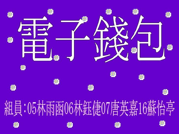 電子錢包 組員:05林雨函06林鈺倢07唐英嘉16蘇怡亭
