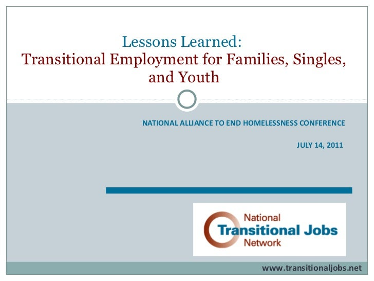 NATIONAL ALLIANCE TO END HOMELESSNESS CONFERENCE JULY 14, 2011   Lessons Learned:  Transitional Employment for Families, S...