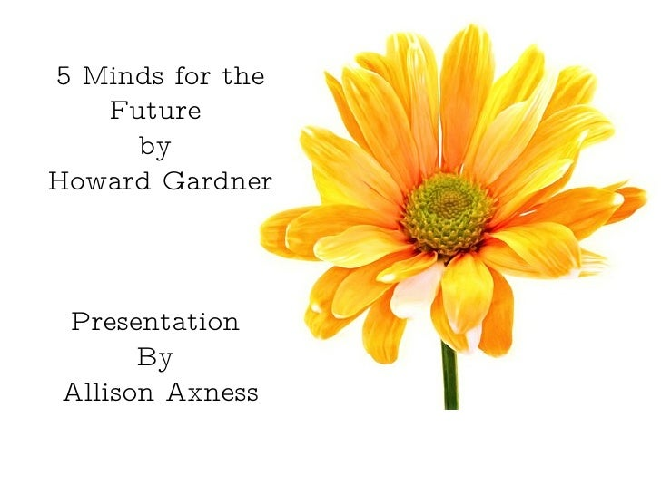 Presentation  By  Allison Axness 5 Minds for the Future  by  Howard Gardner Presentation  By  Allison Axness