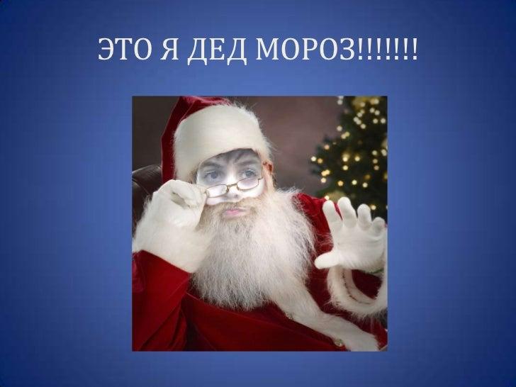 ЭТО Я ДЕД МОРОЗ!!!!!!!