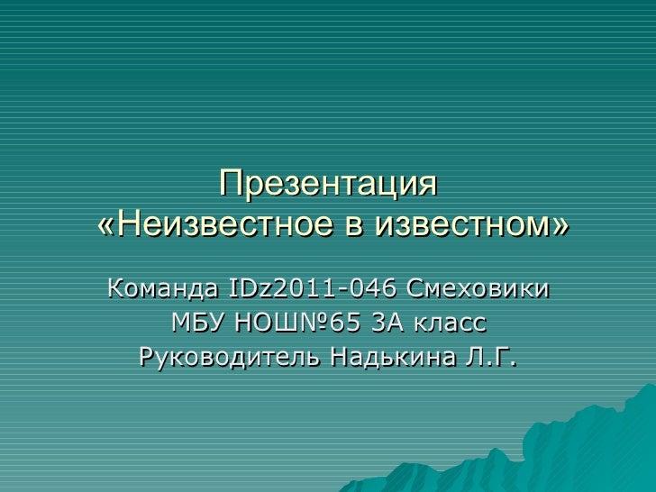 Презентация  «Неизвестное в известном» Команда  IDz 2011-046 Смеховики МБУ НОШ№65 3А класс Руководитель Надькина Л.Г.