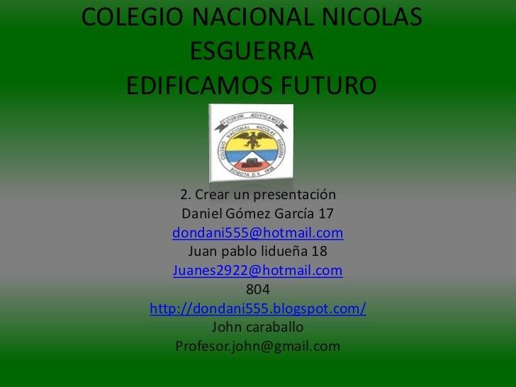 COLEGIO NACIONAL NICOLAS        ESGUERRA   EDIFICAMOS FUTURO         2. Crear un presentación         Daniel Gómez García ...