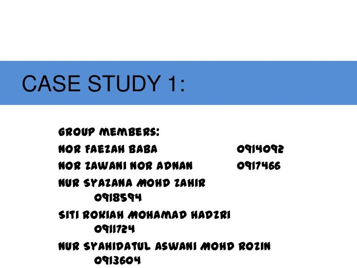 CASE STUDY 1:  Group members:  Nor Faezah Baba            0914092  Nor Zawani Nor Adnan       0917466  Nur Syazana Mohd Za...