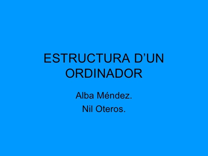 ESTRUCTURA D'UN   ORDINADOR   Alba Méndez.    Nil Oteros.