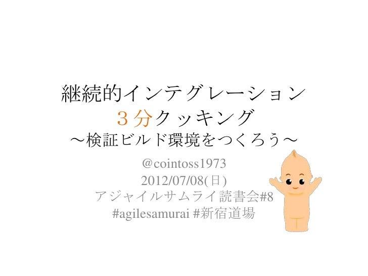 継続的インテグレーション  3分クッキング~検証ビルド環境をつくろう~       @cointoss1973       2012/07/08(日) アジャイルサムライ読書会#8  #agilesamurai #新宿道場