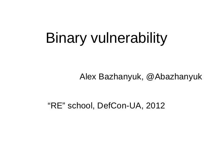 "Binary vulnerability       Alex Bazhanyuk, @Abazhanyuk""RE"" school, DefCon-UA, 2012"
