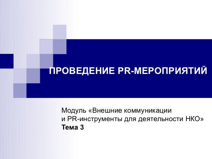 ПРОВЕДЕНИЕ PR-МЕРОПРИЯТИЙ Модуль «Внешние коммуникации и PR-инструменты для деятельности НКО» Тема 3