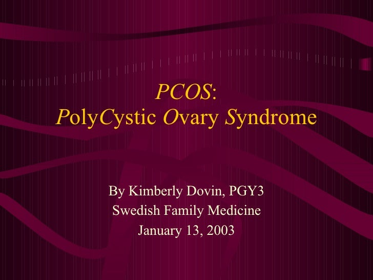 PCOS : P oly C ystic  O vary  S yndrome By Kimberly Dovin, PGY3 Swedish Family Medicine January 13, 2003