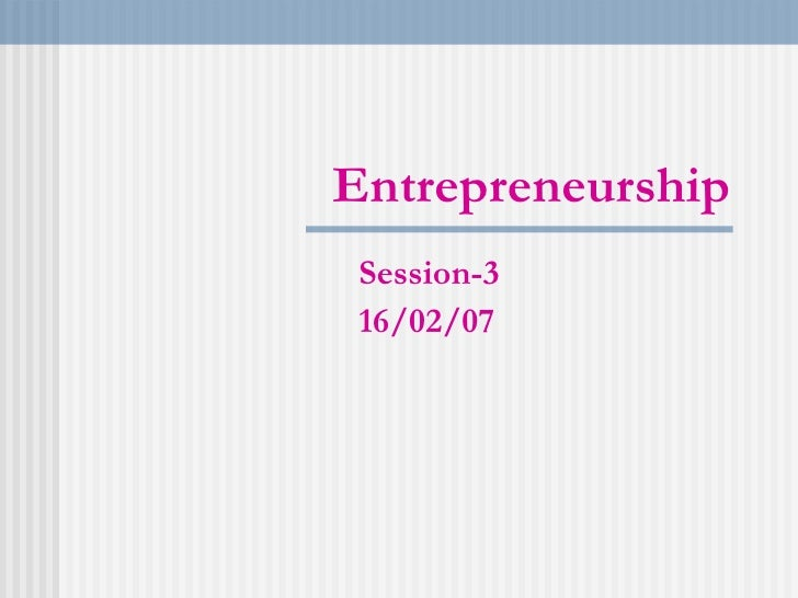 Entrepreneurship Session-3 16/02/07