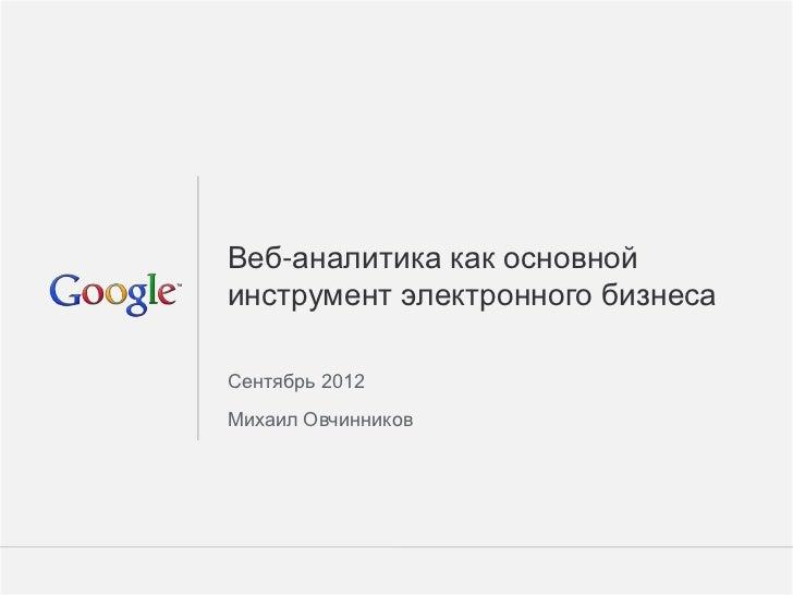 Веб-аналитика как основнойинструмент электронного бизнесаСентябрь 2012Михаил Овчинников                        Google Conf...