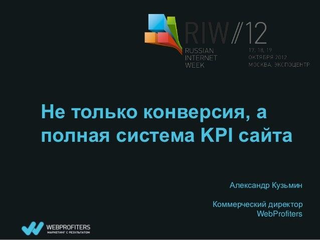 Не только конверсия, аполная система KPI сайта                    Александр Кузьмин                Коммерческий директор  ...