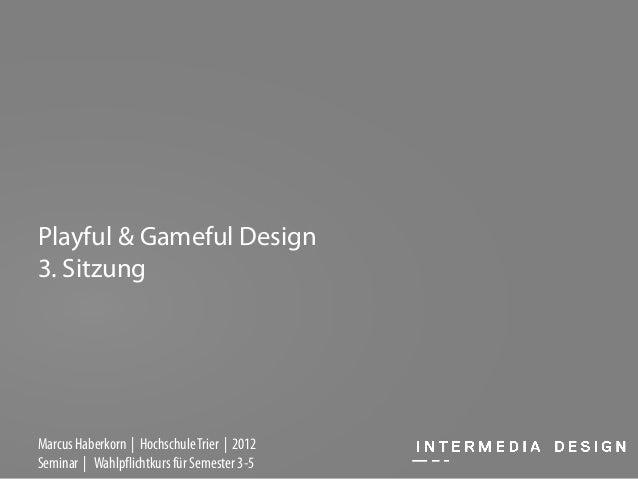 Playful & Gameful Design3. SitzungMarcus Haberkorn | Hochschule Trier | 2012Seminar | Wahlpflichtkurs für Semester 3-5