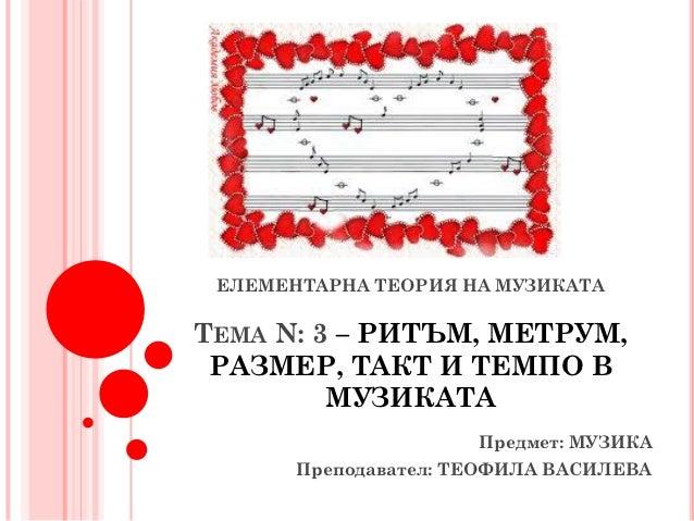 ЕЛЕМЕНТАРНА ТЕОРИЯ НА МУЗИКАТАТЕМА N: 3 – РИТЪМ, МЕТРУМ, РАЗМЕР, ТАКТ И ТЕМПО В         МУЗИКАТА                      Пред...
