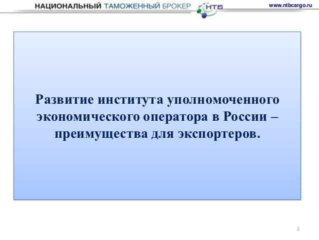 www.ntbcargo.ruРазвитие института уполномоченногоэкономического оператора в России –   преимущества для экспортеров.      ...