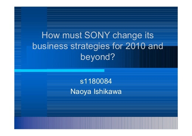 How must SONY change itsbusiness strategies for 2010 and            beyond?           s1180084         Naoya Ishikawa