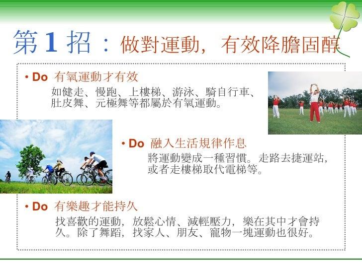 第 1 招: 做對運動,有效降膽固醇 <ul><li>Do  有氧運動才有效 </li></ul><ul><ul><li>如健走、慢跑、上樓梯、游泳、騎自行車、肚皮舞、元極舞等都屬於有氧運動。   </li></ul></ul><ul><li>...