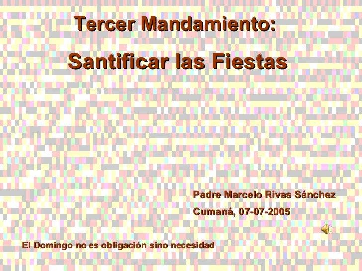 Tercer Mandamiento:  Santificar las Fiestas Padre Marcelo Rivas Sánchez Cumaná, 07-07-2005 El Domingo no es obligación sin...