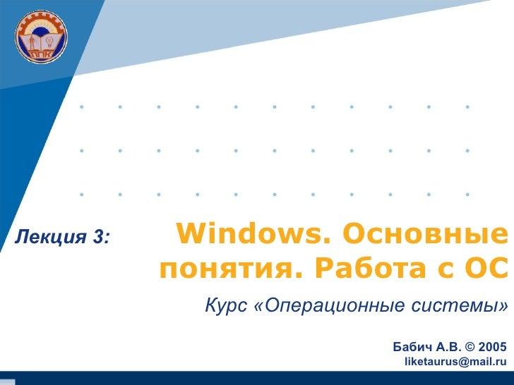 Windows . Основные понятия .  Работа с ОС Курс «Операционные системы» Бабич А.В.  ©  2005 [email_address] Лекция  3 :