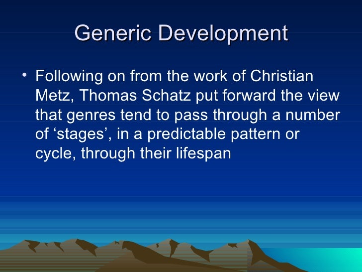 Generic Development <ul><li>Following on from the work of Christian Metz, Thomas Schatz put forward the view that genres t...