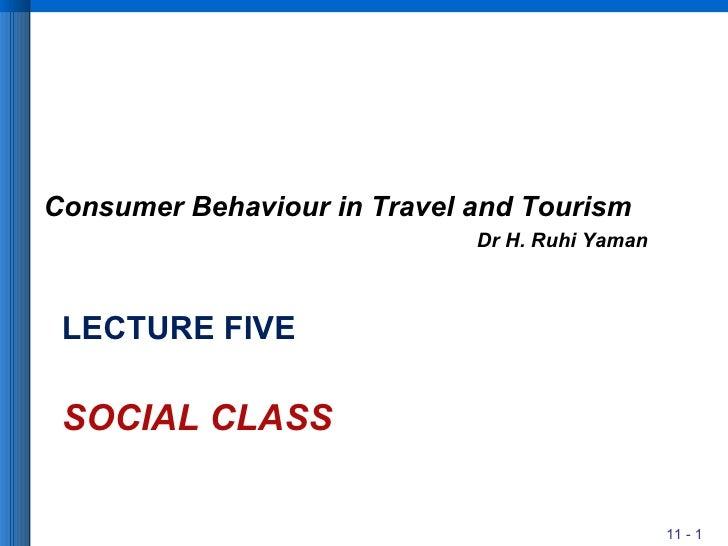 LECTURE FIVE SOCIAL CLASS <ul><li>Consumer Behaviour in Travel and Tourism </li></ul><ul><li>Dr H. Ruhi Yaman </li></ul>