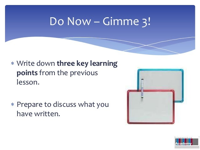 Do Now – Gimme 3!Write down three key learningpoints from the previouslesson.Prepare to discuss what youhave written.