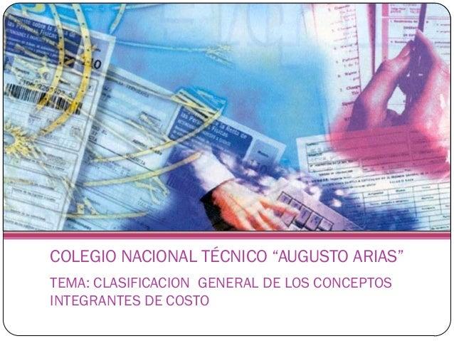 """COLEGIO NACIONAL TÉCNICO """"AUGUSTO ARIAS""""TEMA: CLASIFICACION GENERAL DE LOS CONCEPTOSINTEGRANTES DE COSTO"""