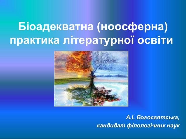 Біоадекватна (ноосферна)практика літературної освіти                       А.І. Богосвятська,              кандидат філоло...