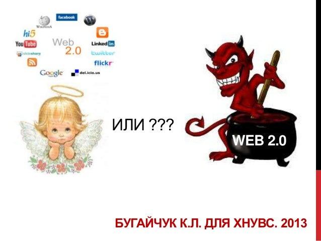 ИЛИ ???                 WEB 2.0БУГАЙЧУК К.Л. ДЛЯ ХНУВС. 2013