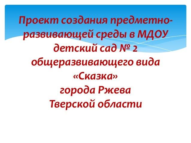 Проект создания предметно-развивающей среды в МДОУдетский сад № 2общеразвивающего вида«Сказка»города РжеваТверской области
